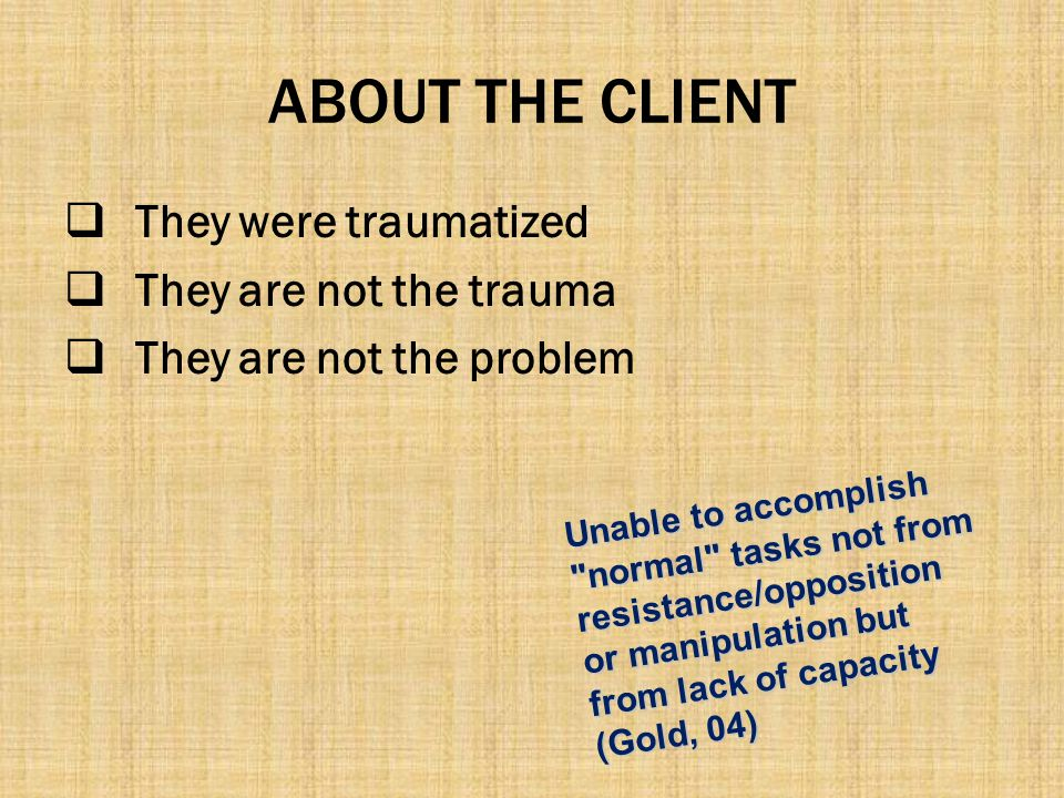 ABOUT THE CLIENT They were traumatized They are not the trauma