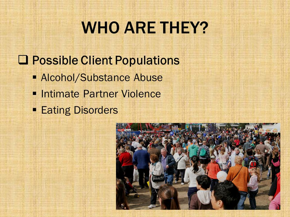 WHO ARE THEY Possible Client Populations Alcohol/Substance Abuse