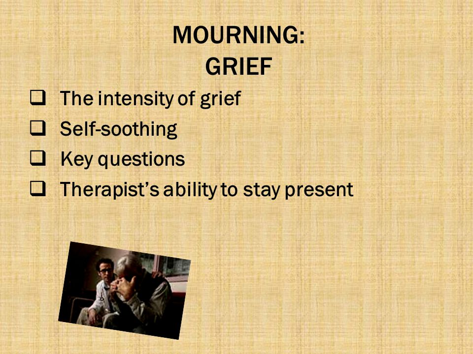 MOURNING: GRIEF The intensity of grief Self-soothing Key questions
