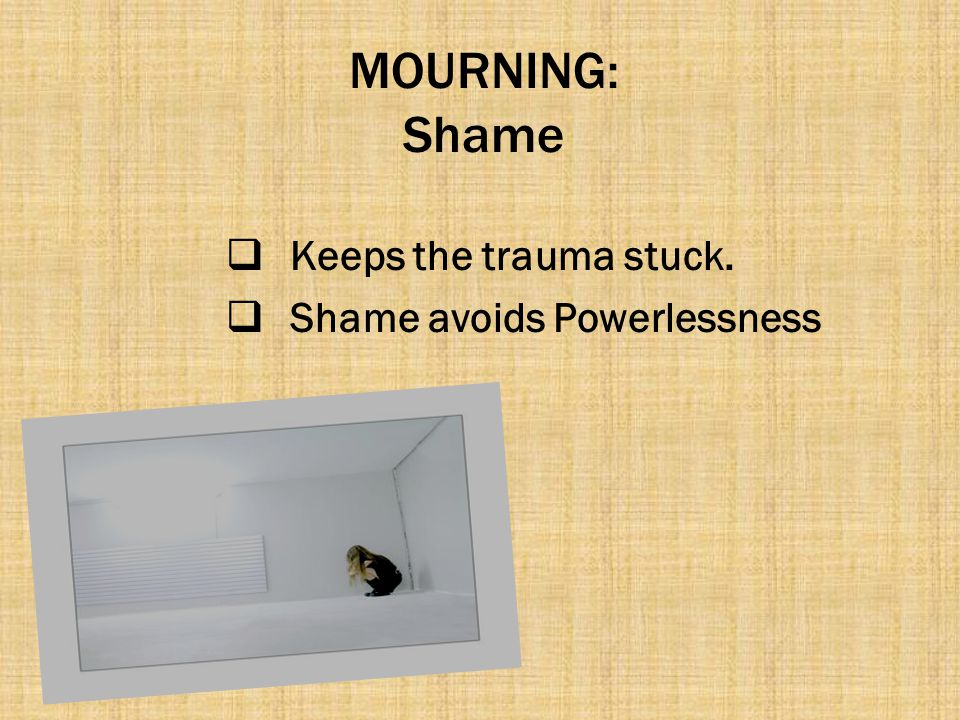 MOURNING: Shame Keeps the trauma stuck. Shame avoids Powerlessness