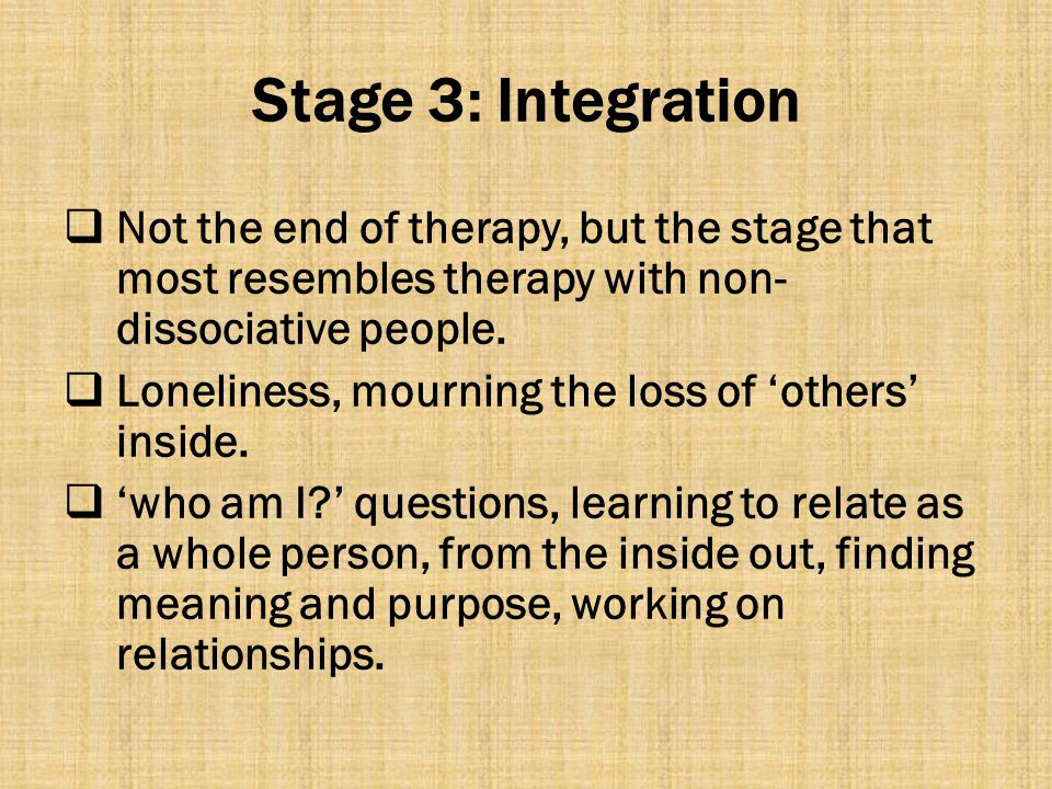Stage 3: Integration Not the end of therapy, but the stage that most resembles therapy with non-dissociative people.