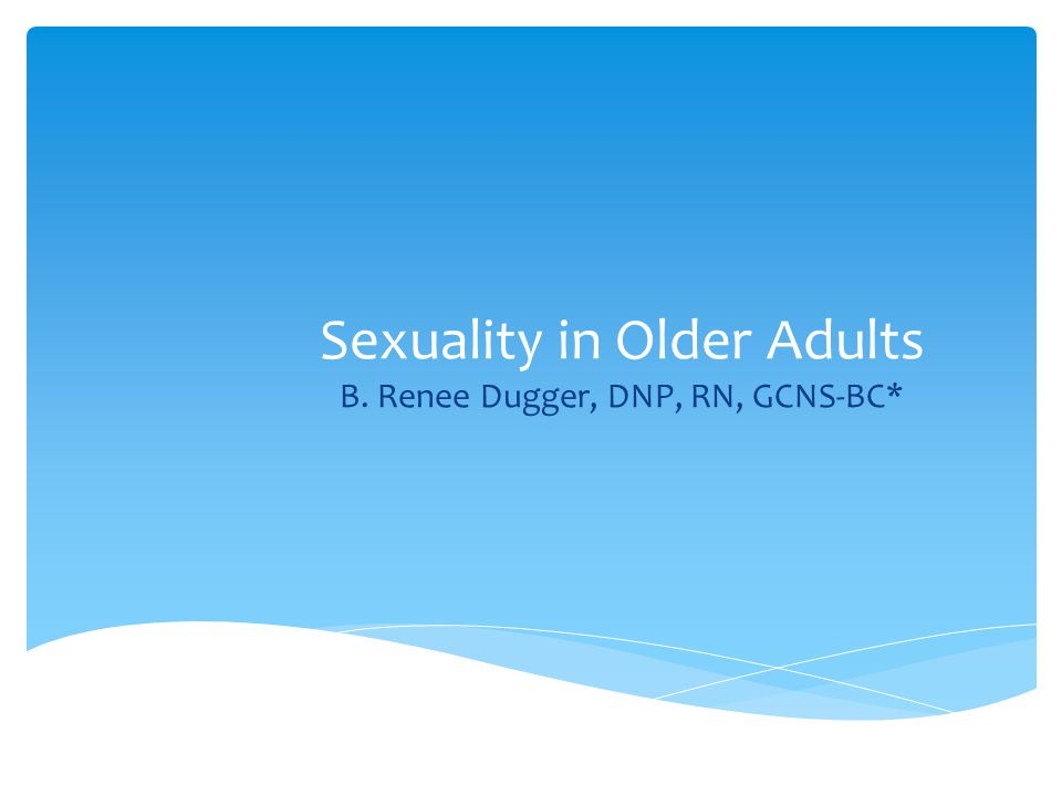 Sexuality in Older Adults B. Renee Dugger, DNP, RN, GCNS-BC*