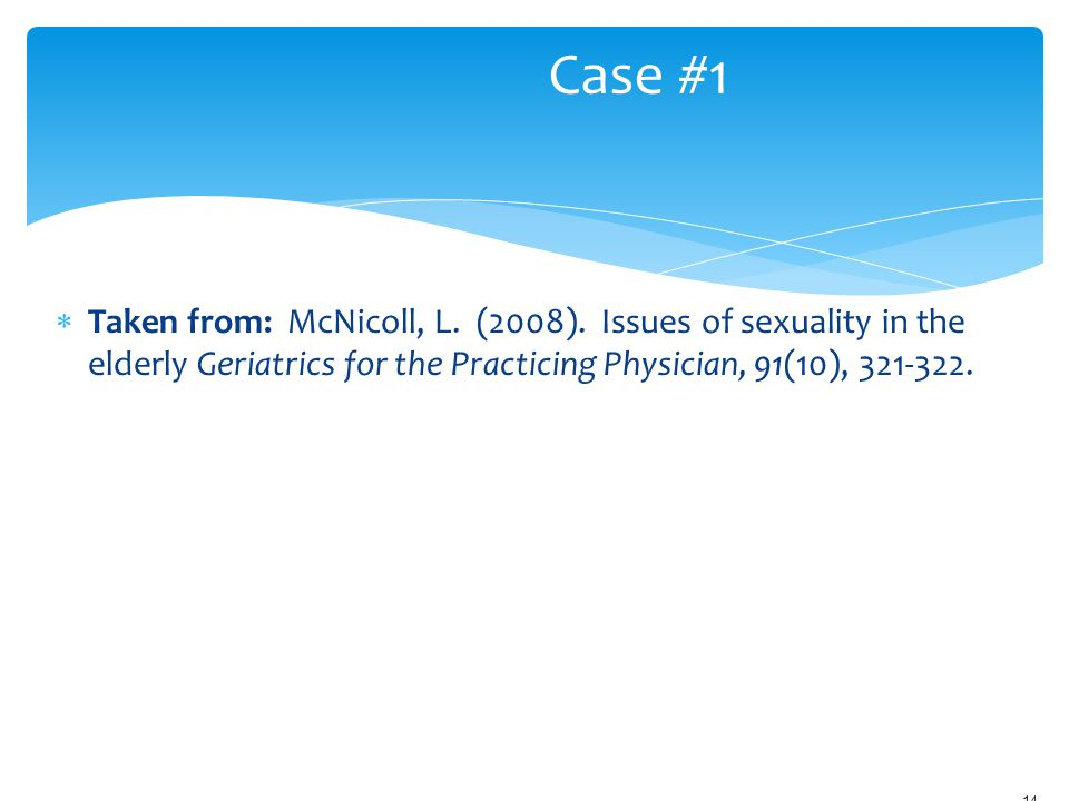 Case #1 Taken from: McNicoll, L. (2008). Issues of sexuality in the elderly Geriatrics for the Practicing Physician, 91(10), 321-322.