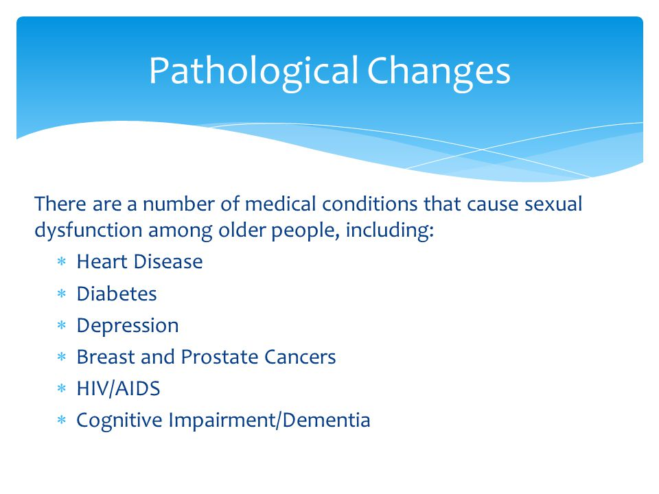Pathological Changes There are a number of medical conditions that cause sexual dysfunction among older people, including: