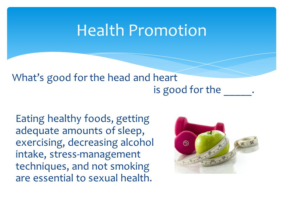 Health Promotion What's good for the head and heart is good for the _____.