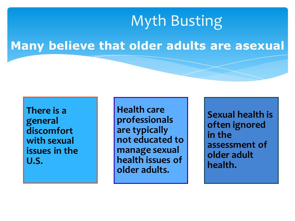 Myth Busting Many believe that older adults are asexual