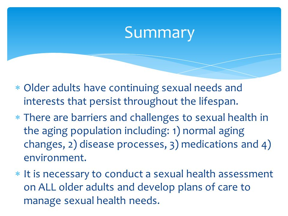 Summary Older adults have continuing sexual needs and interests that persist throughout the lifespan.