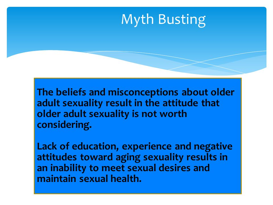 Myth Busting The beliefs and misconceptions about older adult sexuality result in the attitude that older adult sexuality is not worth considering.