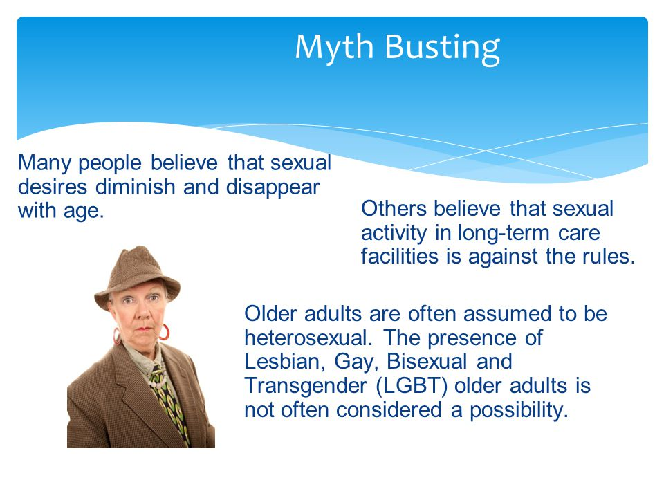 Myth Busting Many people believe that sexual desires diminish and disappear with age.