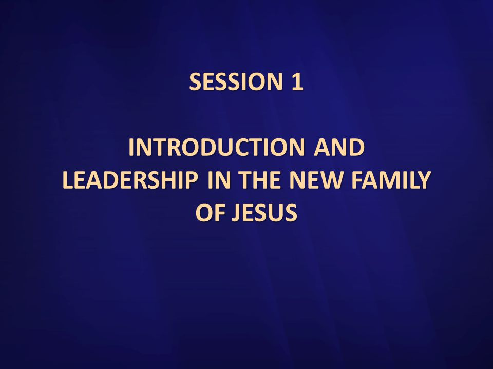 SESSION 1 INTRODUCTION AND LEADERSHIP IN THE NEW FAMILY OF JESUS