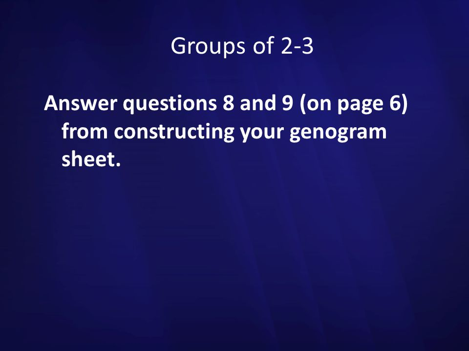Groups of 2-3 Answer questions 8 and 9 (on page 6) from constructing your genogram sheet.
