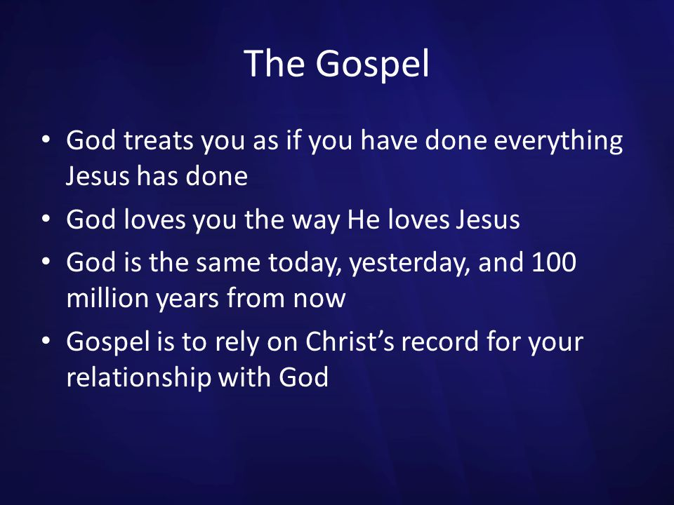 The Gospel God treats you as if you have done everything Jesus has done. God loves you the way He loves Jesus.