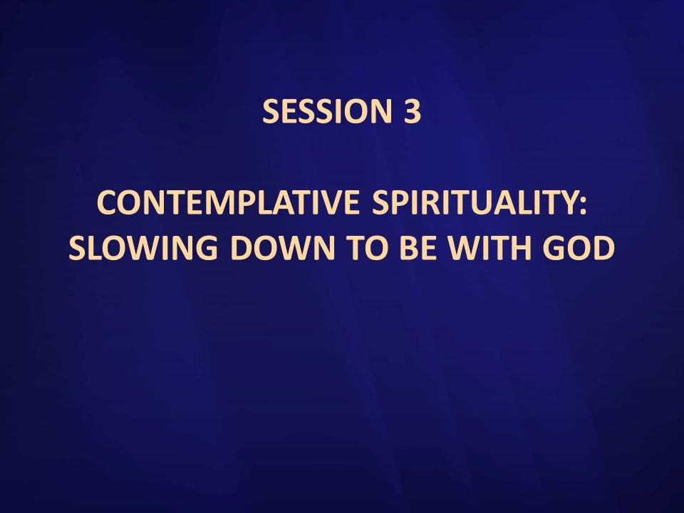 SESSION 3 CONTEMPLATIVE SPIRITUALITY: SLOWING DOWN TO BE WITH GOD