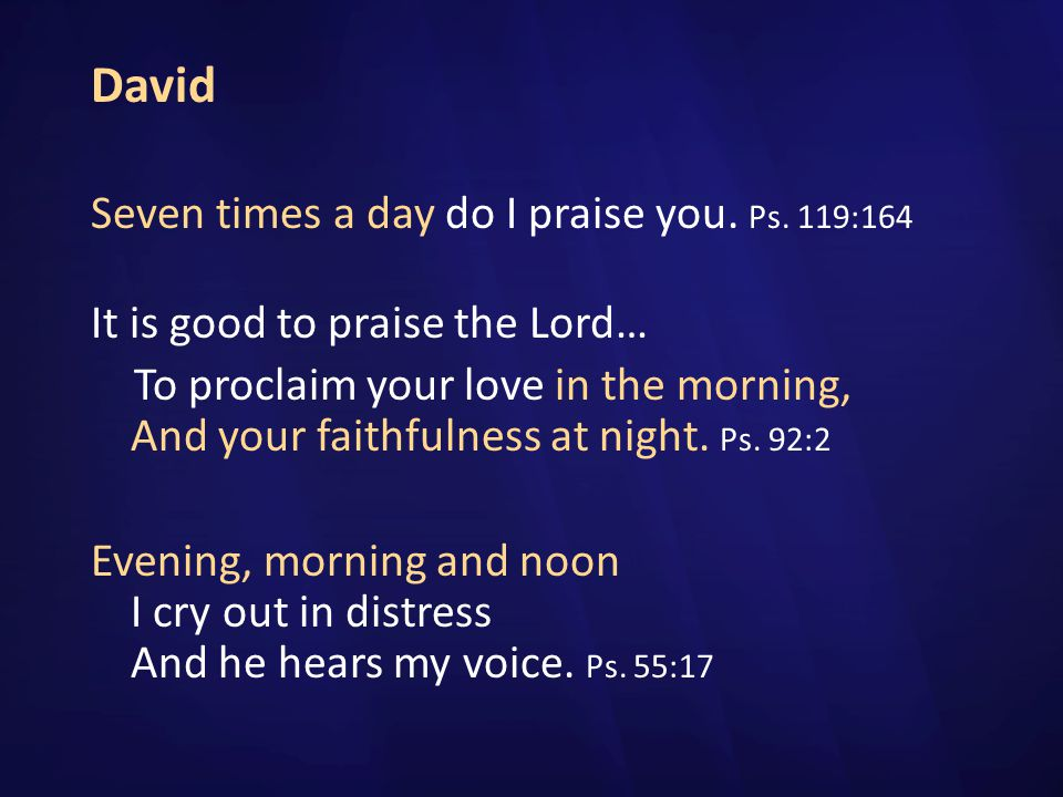 David Seven times a day do I praise you. Ps. 119:164
