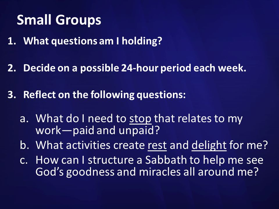 Small Groups What questions am I holding Decide on a possible 24-hour period each week. Reflect on the following questions: