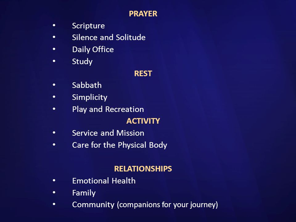 PRAYER Scripture. Silence and Solitude. Daily Office. Study. REST. Sabbath. Simplicity. Play and Recreation.