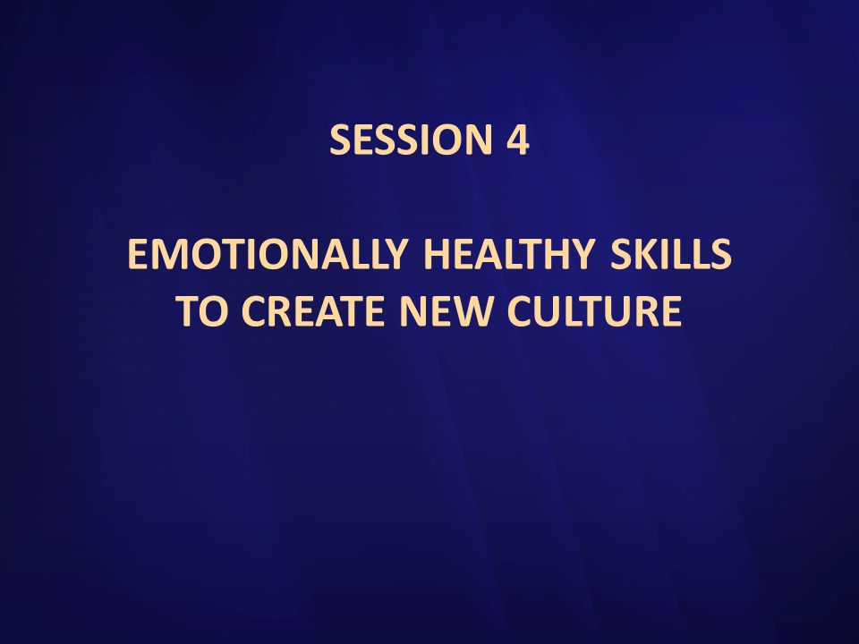 SESSION 4 EMOTIONALLY HEALTHY SKILLS TO CREATE NEW CULTURE
