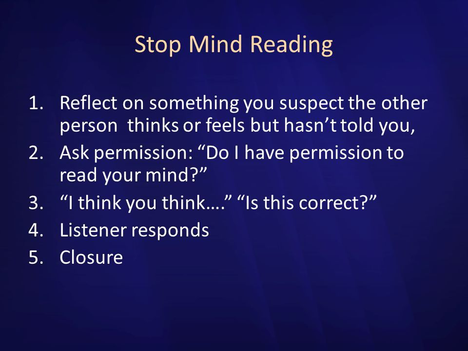 Stop Mind Reading Reflect on something you suspect the other person thinks or feels but hasn't told you,