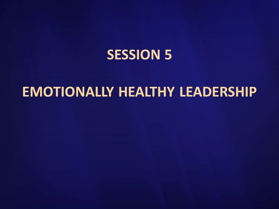 SESSION 5 EMOTIONALLY HEALTHY LEADERSHIP