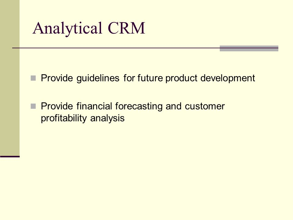 Analytical CRM Provide guidelines for future product development