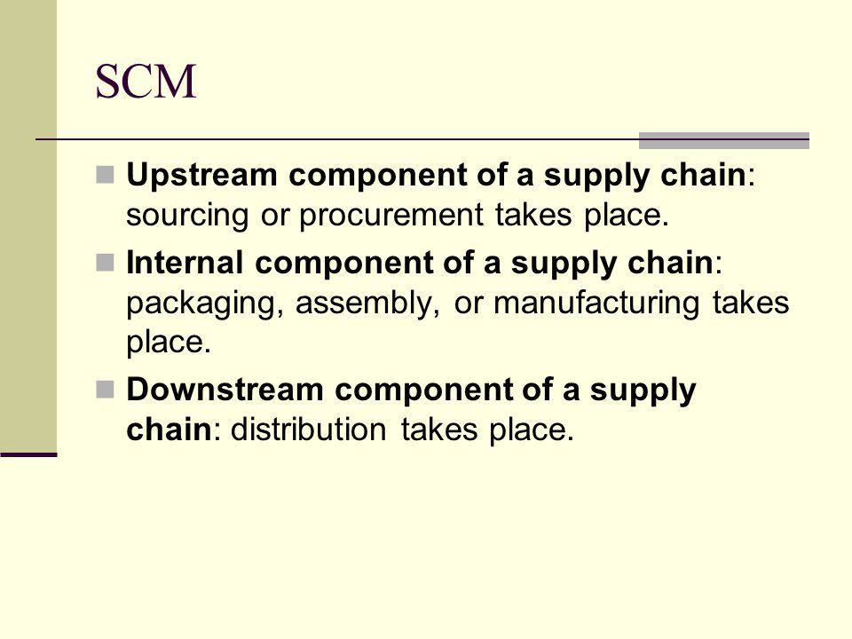 SCM Upstream component of a supply chain: sourcing or procurement takes place.