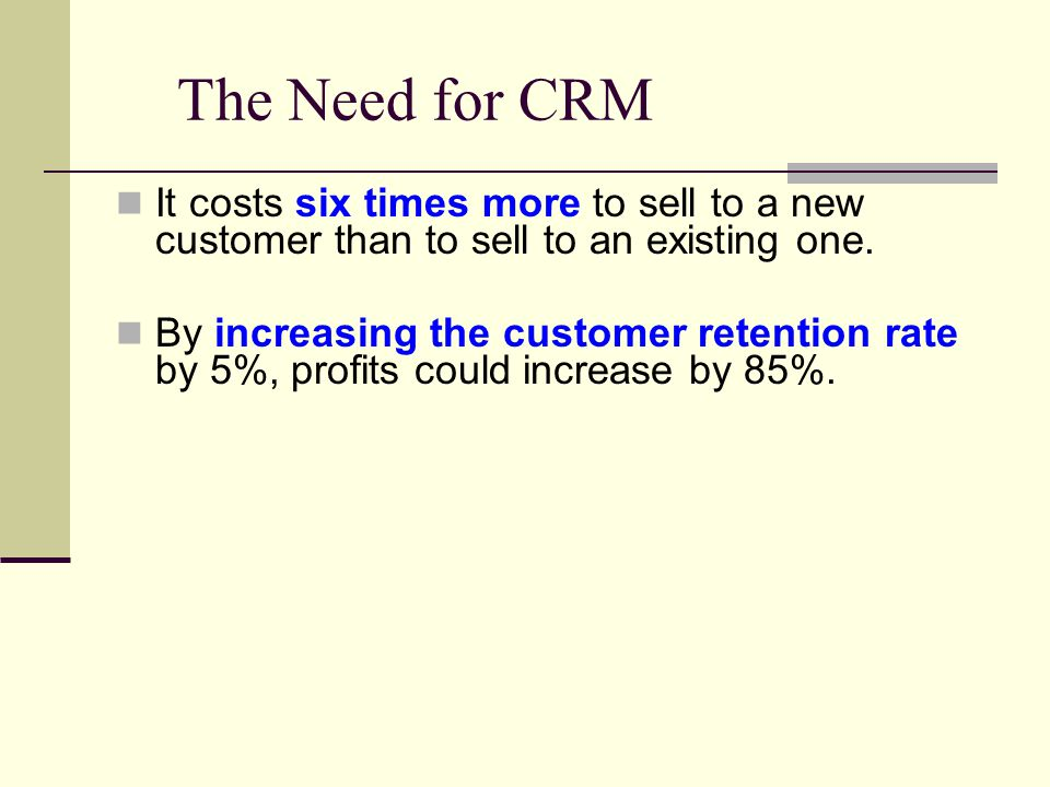 The Need for CRM It costs six times more to sell to a new customer than to sell to an existing one.