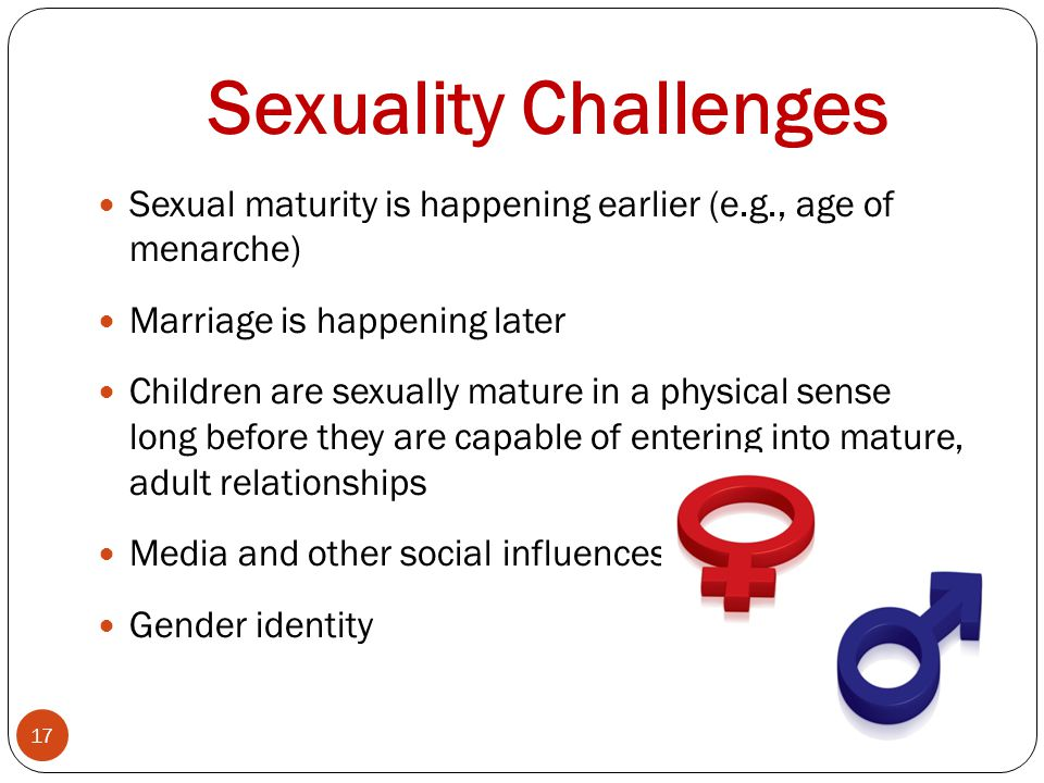 Sexuality Challenges Sexual maturity is happening earlier (e.g., age of menarche) Marriage is happening later.