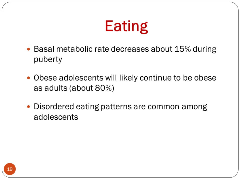 Eating Basal metabolic rate decreases about 15% during puberty