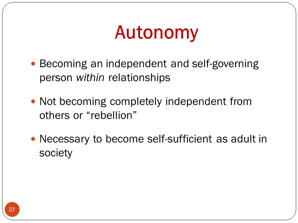 Autonomy Becoming an independent and self-governing person within relationships. Not becoming completely independent from others or rebellion