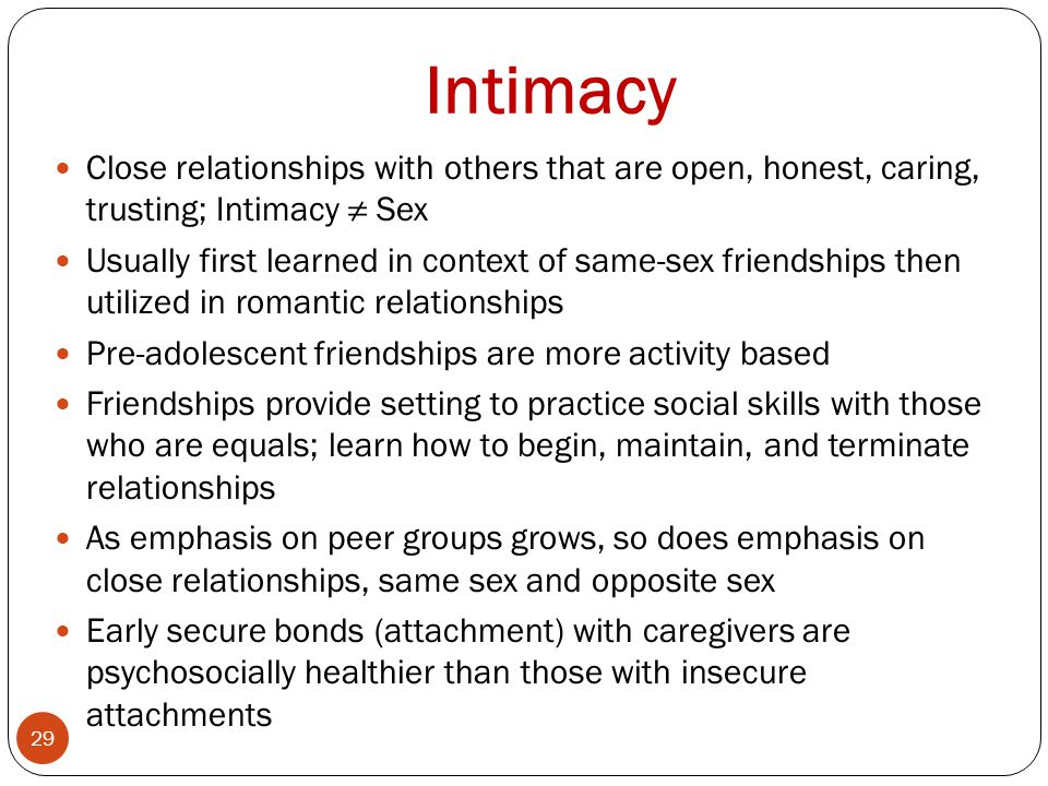 Intimacy Close relationships with others that are open, honest, caring, trusting; Intimacy ≠ Sex.