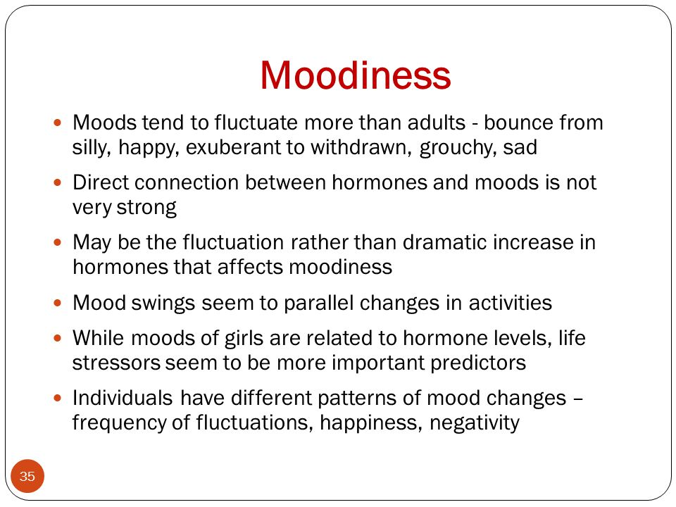 Moodiness Moods tend to fluctuate more than adults - bounce from silly, happy, exuberant to withdrawn, grouchy, sad.