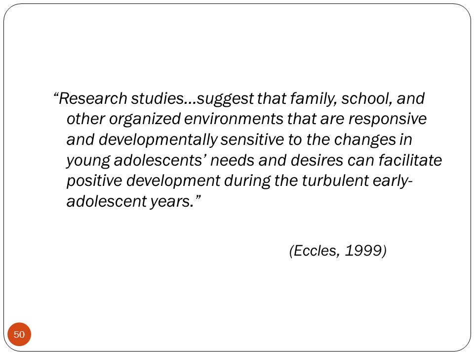 Research studies…suggest that family, school, and other organized environments that are responsive and developmentally sensitive to the changes in young adolescents' needs and desires can facilitate positive development during the turbulent early- adolescent years. (Eccles, 1999)