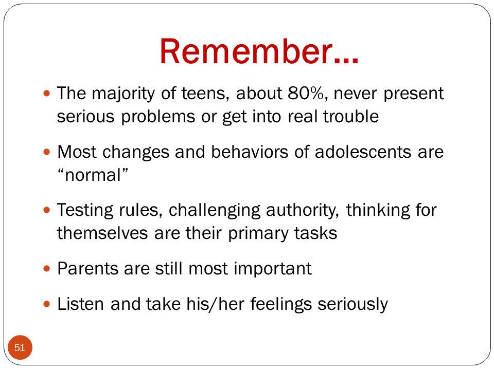 Remember… The majority of teens, about 80%, never present serious problems or get into real trouble.