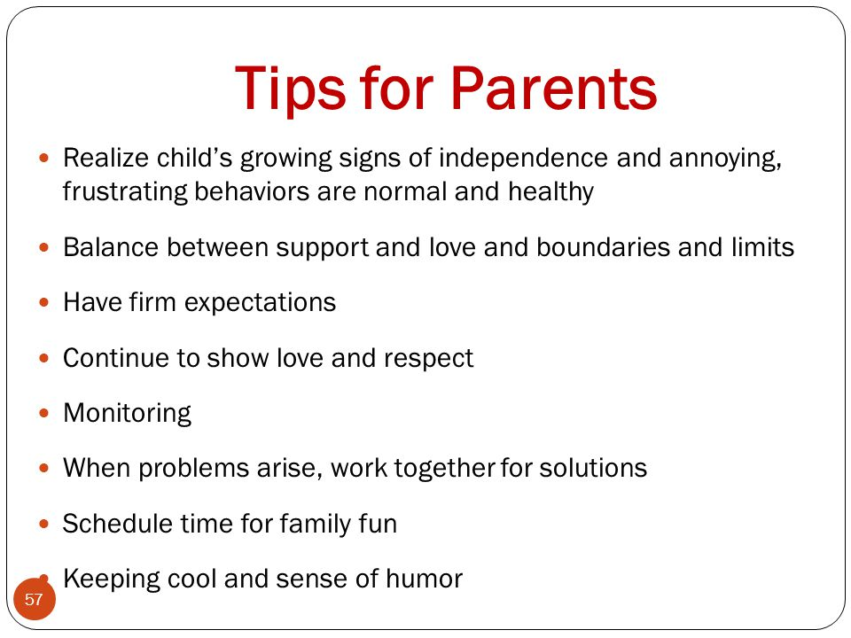 Tips for Parents Realize child's growing signs of independence and annoying, frustrating behaviors are normal and healthy.