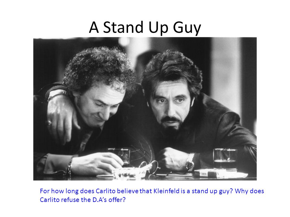 A Stand Up Guy For how long does Carlito believe that Kleinfeld is a stand up guy.