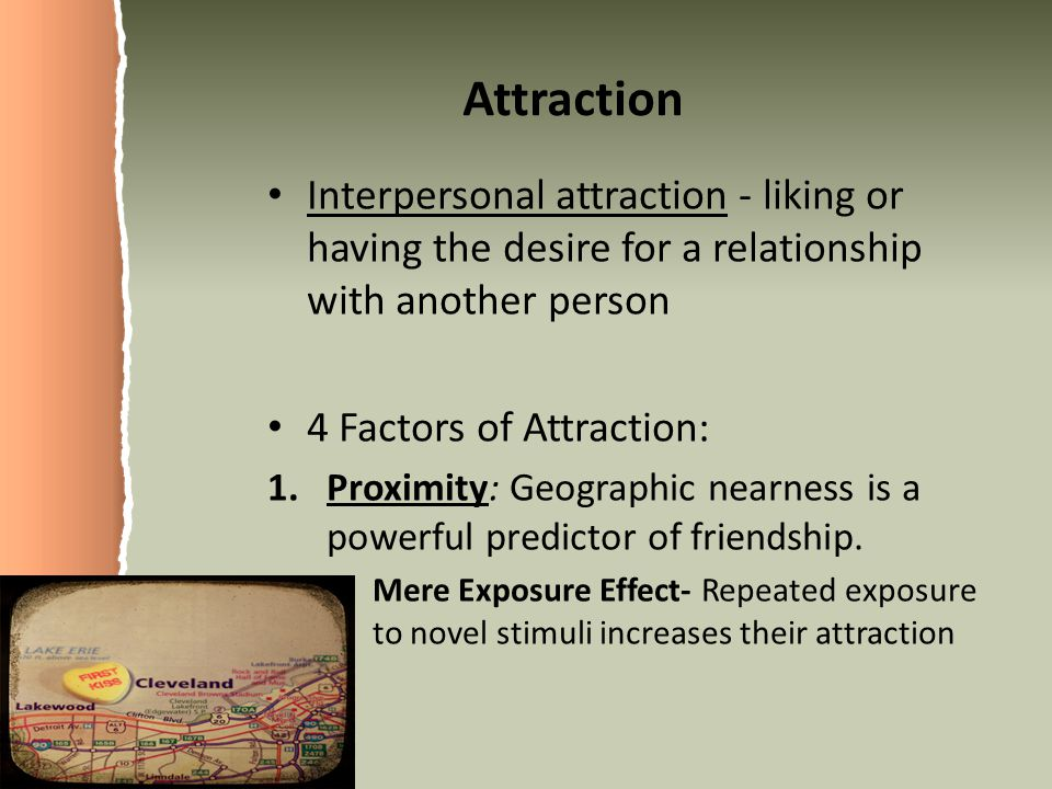 Attraction Interpersonal attraction - liking or having the desire for a relationship with another person.