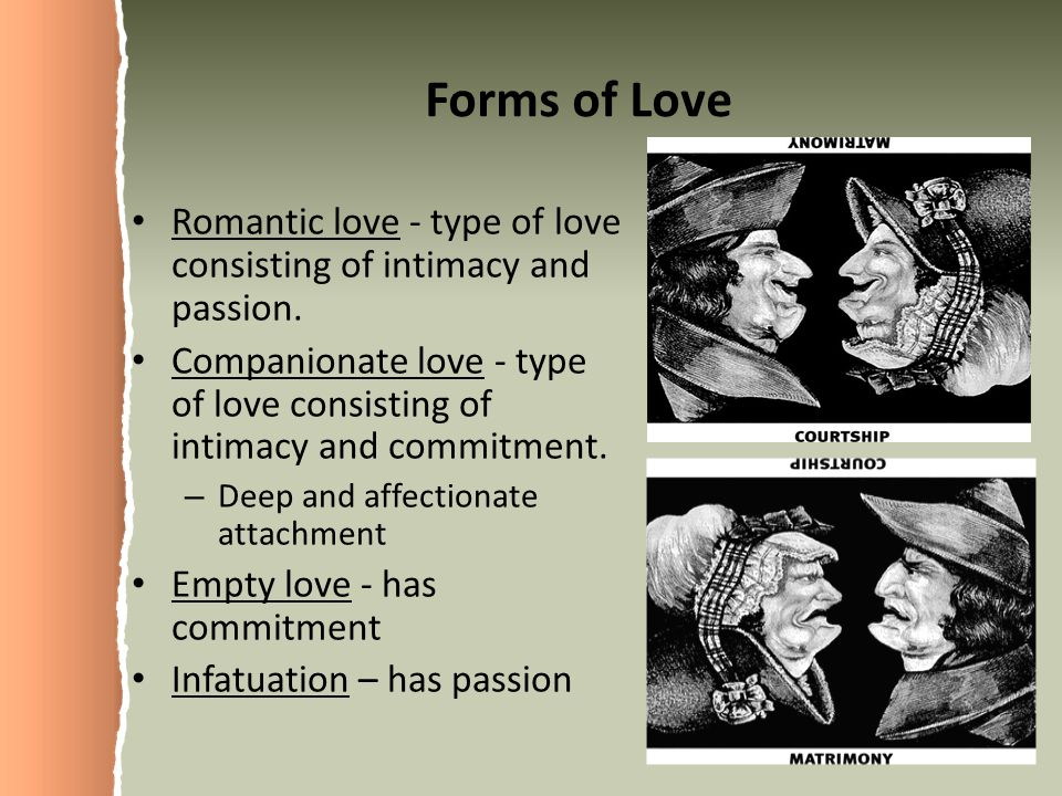 Forms of Love Romantic love - type of love consisting of intimacy and passion.