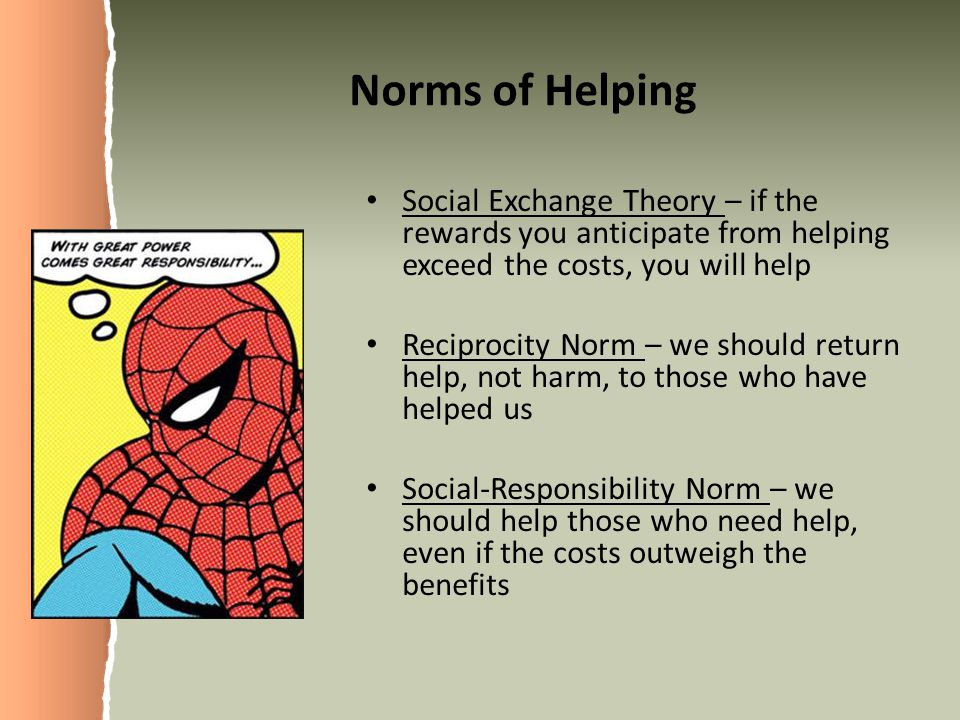 Norms of Helping Social Exchange Theory – if the rewards you anticipate from helping exceed the costs, you will help.