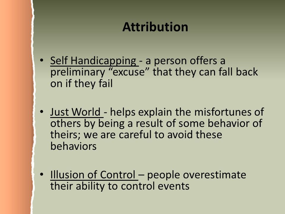Attribution Self Handicapping - a person offers a preliminary excuse that they can fall back on if they fail.