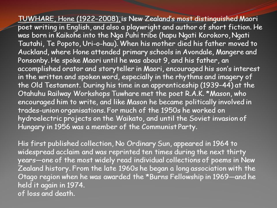 TUWHARE, Hone (1922–2008), is New Zealand's most distinguished Maori poet writing in English, and also a playwright and author of short fiction. He was born in Kaikohe into the Nga Puhi tribe (hapu Ngati Korokoro, Ngati Tautahi, Te Popoto, Uri-o-hau). When his mother died his father moved to Auckland, where Hone attended primary schools in Avondale, Mangere and Ponsonby. He spoke Maori until he was about 9, and his father, an accomplished orator and storyteller in Maori, encouraged his son's interest in the written and spoken word, especially in the rhythms and imagery of the Old Testament. During his time in an apprenticeship (1939–44) at the Otahuhu Railway Workshops Tuwhare met the poet R.A.K. *Mason, who encouraged him to write, and like Mason he became politically involved in trades-union organisations. For much of the 1950s he worked on hydroelectric projects on the Waikato, and until the Soviet invasion of Hungary in 1956 was a member of the Communist Party.
