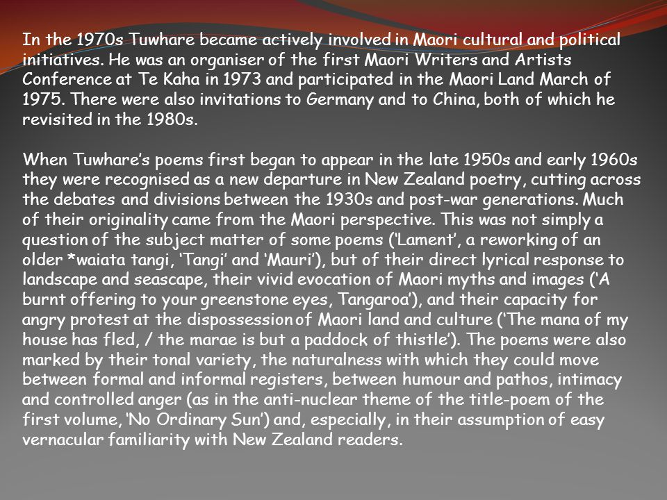 In the 1970s Tuwhare became actively involved in Maori cultural and political initiatives. He was an organiser of the first Maori Writers and Artists Conference at Te Kaha in 1973 and participated in the Maori Land March of 1975. There were also invitations to Germany and to China, both of which he revisited in the 1980s.
