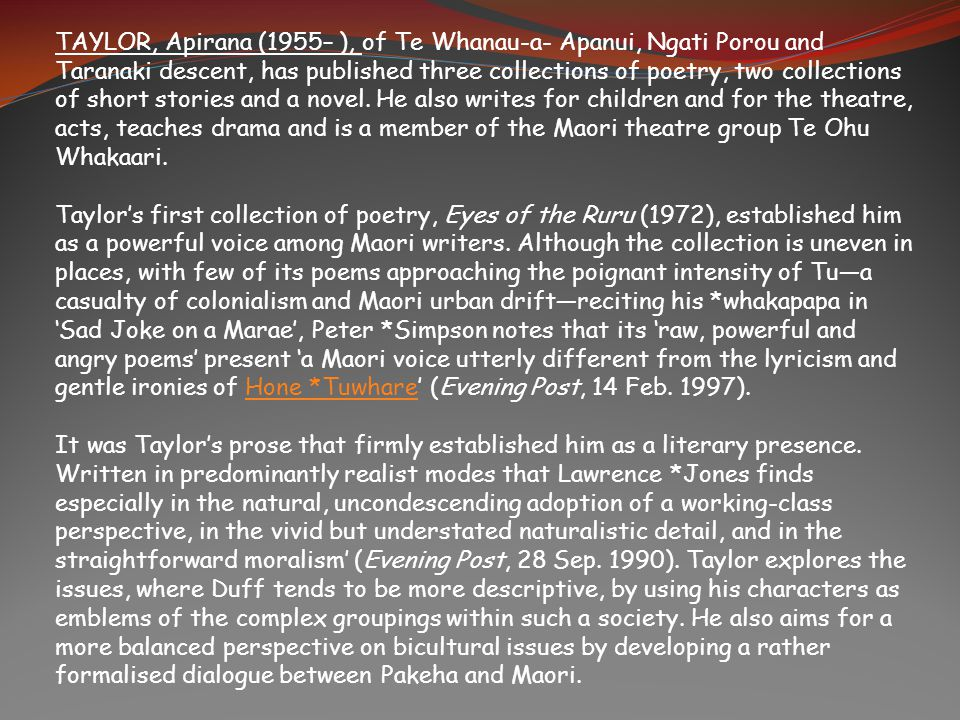 TAYLOR, Apirana (1955– ), of Te Whanau-a- Apanui, Ngati Porou and Taranaki descent, has published three collections of poetry, two collections of short stories and a novel. He also writes for children and for the theatre, acts, teaches drama and is a member of the Maori theatre group Te Ohu Whakaari.