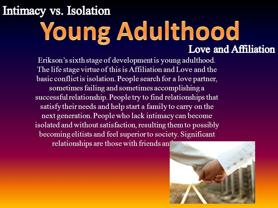 Young Adulthood Intimacy vs. Isolation Love and Affiliation