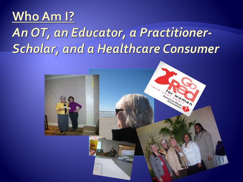 Who Am I An OT, an Educator, a Practitioner-Scholar, and a Healthcare Consumer