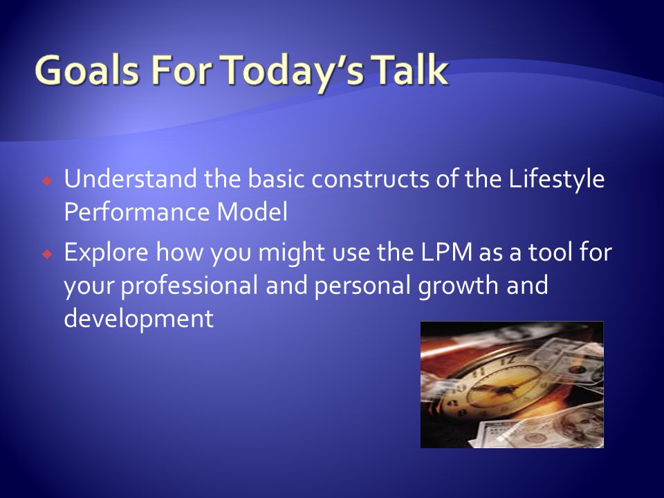 Goals For Today's Talk Understand the basic constructs of the Lifestyle Performance Model.