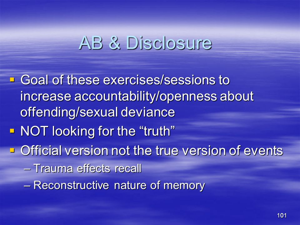 AB & Disclosure Goal of these exercises/sessions to increase accountability/openness about offending/sexual deviance.