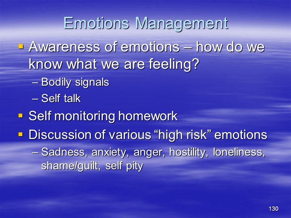 Emotions Management Awareness of emotions – how do we know what we are feeling Bodily signals. Self talk.