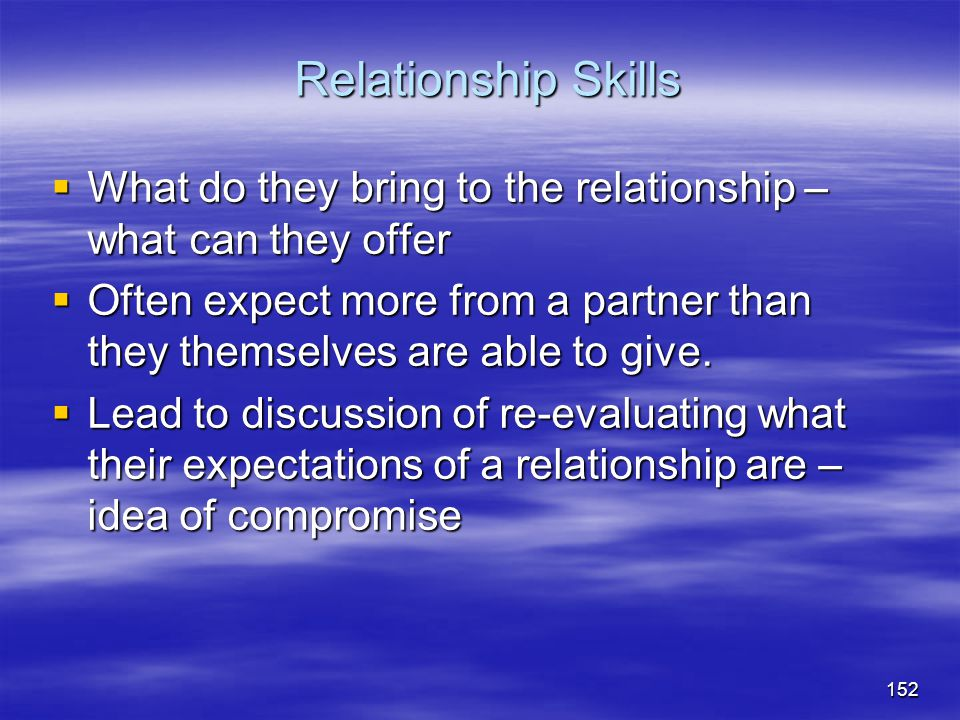 Relationship Skills What do they bring to the relationship – what can they offer.