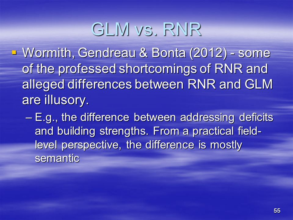GLM vs. RNR Wormith, Gendreau & Bonta (2012) - some of the professed shortcomings of RNR and alleged differences between RNR and GLM are illusory.