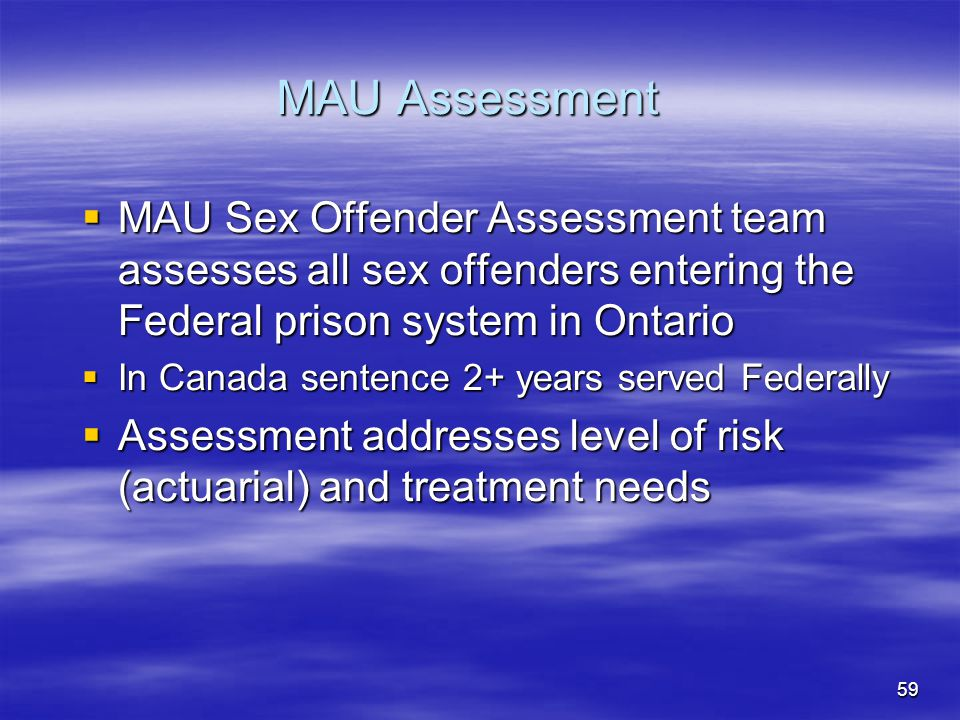 MAU Assessment MAU Sex Offender Assessment team assesses all sex offenders entering the Federal prison system in Ontario.